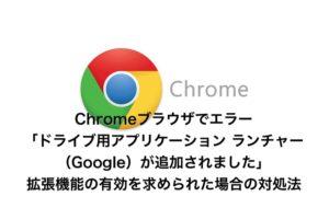 Chromeで「ドライブ用アプリケーション ランチャー(Google)が追加されました」と出た場合の対処法