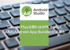 【Android】2021年8月からはAPKではなくAAB(Android App Bundle)が必須化